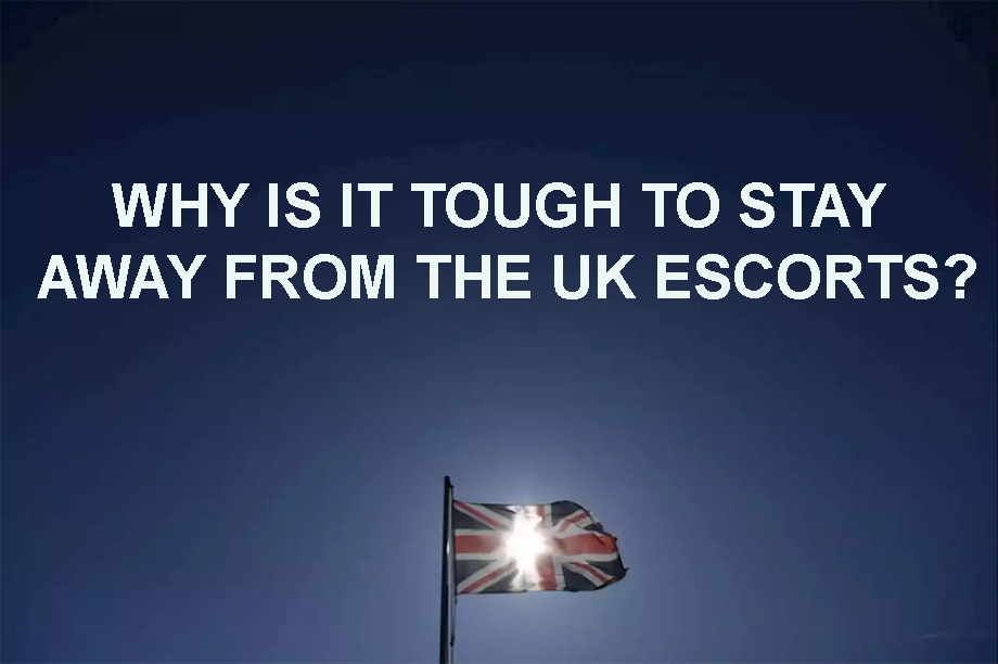 Why is it tough to stay away from the UK escorts?